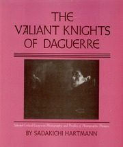 The Valiant Knights Of Daguerre Selected Critical Essays On  The Valiant Knights Of Daguerre Selected Critical Essays On Photography And  Profiles Of Photographic Pioneers  Sadakichi Hartmann  Free Download  Borrow