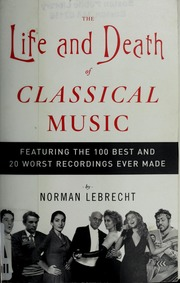 the life and death of classical music featuring the 100 best and 20 worst recordings ever made