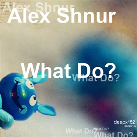 Alex Shnur What Do