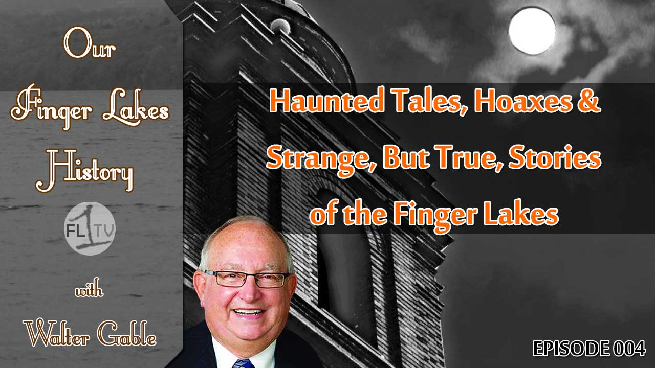 Our Finger Lakes History with Walter Gable: Haunted tales, hoaxes & strange but true stories of the FLX
