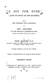 A joy for ever; (and its price in the market): being the substance (with additions) of two lectures on the political economy of art , delivered at Manchester, July 10th and 13th, 1857
