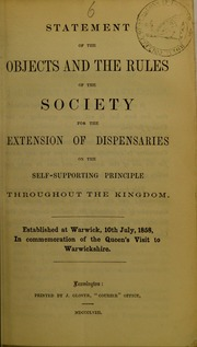 Statement of the objects and the rules of the Society for the Extension of Dispensaries on the Self-Supporting Principle Throughout the Kingdom : established at Warwick, 10th July, 1858, in commemoration of the Queen's visit to Warwickshire