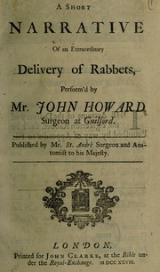 A short narrative of an extraordinary delivery of rabbets, perform'd [on Mary Toft] by Mr. John Howard surgeon at Guilford
