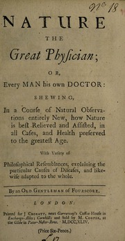 Nature the great physician, or, Every man his own doctor : shewing, in a course of natural observations entirely new, how nature is best relieved and assisted, in all cases, and health preserved to the greatest age with variety of philosophical resemblances, explaining the particular causes of diseases, and likewise adapted to the whole