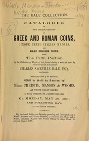 The Bale collection : catalogue of the choice cabinet of Greek and Roman coins, Cinque Cento Italian medals, and rare English coins, being the fifth portion of the collection of works of art formed during a series of years by that well-known connoisseur, Charles Sackville Bale, Esq., deceased ... [05/30/1881]