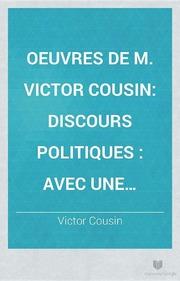 Oeuvres de M. Victor Cousin Discours politiques avec une introduction sur les principes de la Révolution Française et du gouvernement représentatif. Sixième Série