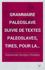 Grammaire paleoslave suivie de textes paleoslaves, tires, pour la plupart, des manuscrits de la Bibliotheque Imperiale de Paris et du psautier de Bologne par Alexandre Chodzko