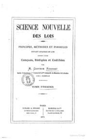 Science nouvelle des lois principes, méthodes et formules suivant lesquels les lois doiventêtre conçues, rédigées et codifiées par m. Gustave Rousset
