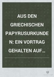 Aus den Griechischen papyrusurkunden ein vortrag gehalten auf der VI versammlung Deutscher historiker zu Halle a. s. am 5. April 1900