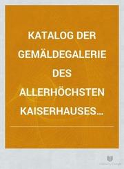 Katalog der Gemäldegalerie des Allerhöchsten Kaiserhauses Wien