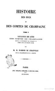 Histoire des ducs et des comtes de Champagne par H. d-Arbois de Jubainville Catalogue des actes des comtes de Champagne depuis l-avènement de Thibaut 3. jusqu-à celui de Philippe le Bel