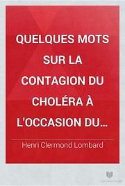 Quelques mots sur la contagion du choléra à l-occasion du mémoire des docteurs Trompeo et de Rolandis, sur l-épidémie de Paris par le dr. H.C. Lombard