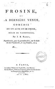 Frosine, ou La dernière venue, comédie en un acte et en prose, mêlée de vaudeville; par J.B. Radet. Représentée, pour la première fois, sur le théâtre du vaudeville, le 24 frimaire, an. 9