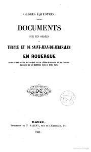 Ordres équestres Documents sur les Ordres du Temple et de SaintJean de Jerusalem en Rouergne, suivis d ́une notice historique sur la légionde honneur et du tableau raisonné de ses membres dans le même pays