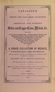 CATALOGUE OF A CHOICE AND VALUABLE COLLECTION OF AMERICAN AND FOREIGN SILVER AND COPPER COINS, MEDALS &C., THE PROPERTY OF A PRIVATE COLLECTOR WHO SPARED NEITHER PAINS NOR EXPENSE IN GETTING IT UP.