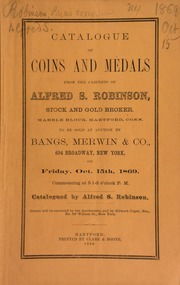 Catalogue of coins and medals from the cabinets of Alfred S. Robinson, stock and gold broker, Marble Block, Hartfortd, Conn., to be sold at auction by Bangs, Merwin & Co. ... Catalogued by Alfred S. Robinson ... [10/15/1869]