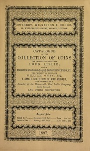 Catalogue of the collection of coins, the property of the late Lord Airlie ; also a valuable collection of English gold & silver coins, &c., the property of the late William Owen, Esq., a small selection of war medals, the property of a Director of the Honourable East India Company, lately deceased ... [07/24/1897]