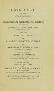 CATALOGUE OF THE COLLECTION OF AMERICAN COLONIAL COINS FORMED BY GEORGE J. BASCOM, ESQ., NEW YORK CITY, AND THE COLLECTION OF UNITED STATES COINS OF WILLIAM F. BROWN, ESQ., SPRINGFIELD, OHIO.