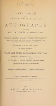 Catalogue of the entire collection of autographs of the late Mr. I.K. Tefft, of Savannah, Ga., [including] two books, containing a complete set of autograph letters and autographs of the signers of the Declaration of Independence, ... and of the signers of the Constitution of the United States ... [03/04/1867]