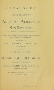 Catalogue of a large collection of American almanacks, early printed books, and a miscellaneous collection of books, pamphlets, and old newpapers, principally American, the property of Ferdinand I. Ilsley, Esq., of Newark, N.J. : to be sold by auction ... on the afternoons of February 10th and 11th ...