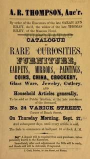 Catalogue of rare curiosities, furniture, carpets, mirrors, paintings, coins, china, crockery, ... to be sold at public auction ... A.R. Thompson, auc'r., by order of the executors of the late Sarah Ann Riley, dec'd, the widow of the late Thomas Riley, of the Museum Hotel ... [09/27/1860]