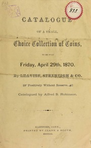 Catalogue of a small, choice collection of coins, to be sold by Leavitt, Strebeigh & Co., positively without reserve. Catalogued by Alfred S. Robinson. [04/29/1870]