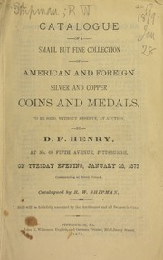 Catalogue of a small but fine collection of American and foreign silver and copper coins and medals, to be sold by D.F. Henry ... Catalogued by R.W. Shipman ... [01/28/1879]