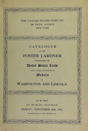 Catalogue of the Splendid Collection of United States Cents : the Property of Mr. Foster Lardner : Containing Nearly One-hundred and Fifty Pieces, all in Choice Condition : Also a Large Collection of Washington and Lincoln Medals and Tokens, the property of a New England Collector : To be Sold at Public Auction on Friday, November 20th, 1914 ... Daniel R. Kennedy, Auctioneer. [11/20/1914]