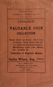 Catalogue of a valuable coin collection, comprising Roman silver and bronze ... miscellaneous copper coins, medals, etc., including the collection of Napoleon medals, of the late Carlos Wilson, Esq., of Boston. [12/18/1907]