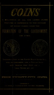 Coins : a collection of all the United States statutes in reference to the coinage of money passed since the formation of the government in 1789, including a copy of the famous Bland Silver Bill, with its amendments : also, a tabular statement showing what coins are a legal tender, etc., etc.
