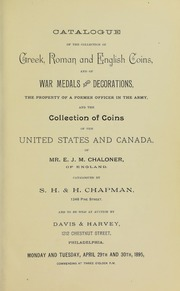 CATALOGUE OF THE COLLECTION OF GREEK, ROMAN AND ENGLISH COINS, AND OF WAR MEDALS AND DECORATIONS, THE PROPERTY OF A FORMER OFFICER IN THE ARMY, AND THE COLLECTION OF COINS OF THE UNITED STATES AND CANADA, OF MR. E. J. M. CHALONER, OF ENGLAND.