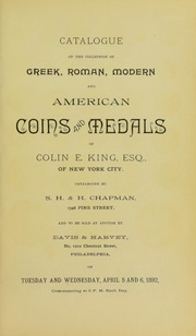 CATALOGUE OF THE COLLECTION OF GREEK, ROMAN, MODERN AND AMERICAN COINS AND MEDALS OF COLIN E. KING, ESQ., OF NEW YORK CITY.