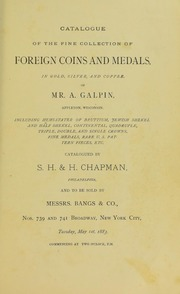 CATALOGUE OF THE FINE COLLECTION OF FOREIGN COINS AND MEDALS, IN GOLD, SILVER, AND COPPER, OR MR. A. GALPIN, APPLETON, WISCONSIN. INCLUDING HEMI-STATER OF BRUTTIUM. JEWISH SHEKEL AND HALF SHEKEL, CONTINENTAL, QUADRUPLE, TRIPLE, DOUBLE AND SINGLE CROWNS, FINE MEDALS, RARE U.S. PATTERN PIECES, ETC.
