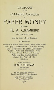 CATALOGUE OF THE CELEBRATED COLLECTION OF PAPER MONEY OF H.A. CHAMBERS OF PHILADELPHIA. SOLD BY ORDER OF HIS EXECUTOR. COMPRISING AMERICAN COLONIAL, STATE, UNITED STATES, BANK NOTES FROM 1789 TO ESTABLISHMENT OF NATIONAL BANKING LAW. NOTES ISSUE BY STATES, CORPORATIONS, CITIES, TOWNS AND INDIVIDUALS. CONFEDERATE STATES NOTES AND BONDS, NOTES ISSUED BY SOUTHERN STATES DURING THE WARE OF REBELLION.