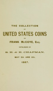 CATALOGUE OF THE COMPLETE COLLECTION OF THE SILVER AND COPPER COINS OF THE UNITED STATES EXCEPTING AN 1804 DOLLAR, OF FRANK MCCOYE, ESQ., OF LOS ANGELES, CAL. TO WHICH IS ADDED A UNIQUE CONTINENTAL CURRENCY SILVER DOLLAR.