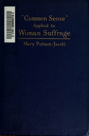 Common sense applied to woman suffrage; a statement of the reasons which justify t5he demand to extend the suffrage to women, with consideration of the arguments against such enfranchisement, and with special reference to the