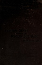 Common sense applied to woman suffrage; a statement of the reasons which justify the demand to extend the suffrage to women, with consideration of the arguments against such enfranchisement, and with special reference to the i