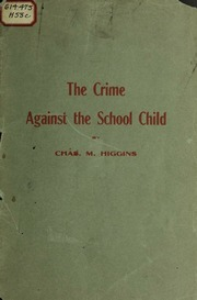 The crime against the school child : compulsory vaccination ; illegal and criminal and non-enforceable upon the people : Higgins, Charles M : Free Download, Borrow, and Streaming : Internet Archive
