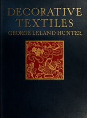 Decorative textiles; an illustrated book on coverings for furniture, walls and floors, including damasks, brocades and velvets, tapestries, laces, embroideries, chintzes, cretonnes, drapery and furniture trimmings, wall papers, carpets and rugs, tooled and illuminated leathers