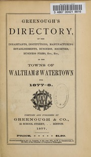 Directory of the inhabitants, institutions, manufacturing establishments, business, societies, etc., etc., in the towns of Waltham and Watertown, 1877-1878