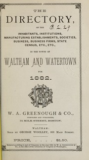 Directory of the inhabitants, institutions, manufacturing establishments, business, societies, etc., etc., in the towns of Waltham and Watertown, 1882