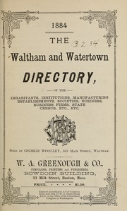 Directory of the inhabitants, institutions, manufacturing establishments, business, societies, etc., etc., in the towns of Waltham and Watertown, 1884