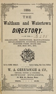 Directory of the inhabitants, institutions, manufacturing establishments, business, societies, etc., etc., in the towns of Waltham and Watertown, 1886