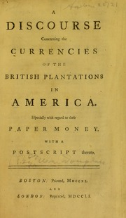 A Discourse Concerning the Currencies of the British Plantations in America : especially with regard to their paper money : with a postscript thereto
