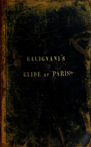 Galignani's new Paris guide, containing an accurate statistical and historical description of all the institutions, public edifices, curiosities, etc., of the capital, an abstract of the laws affecting foreigners, a comparative scale of weights and measures, value of coins, a table of French and English customs' duties, with information for travellers, and a directory of Parisian bankers, tradesmen, etc. : to which is added a description of the environs : the whole compiled from the best authorities, carefully verified by personal inspection, and arranged on an entirely new plan