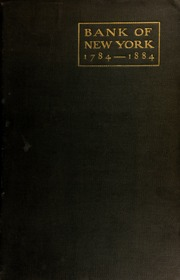 A history of The Bank of New York, 1784-1884, compiled for official records and other sources at the request of the directors.