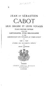 Jean et Sébastien Cabot, leur origine et leurs voyages; étude d-histoire critique; suivie d-une cartographie, d-une bibliographie et d-une chronologie des voyages au nord-ouest de 1497 à 1550