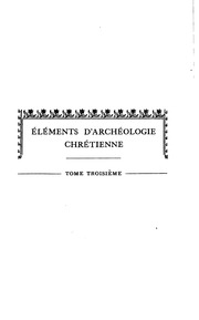 Vol 3: Éléments d-archéologie chrétienne ..