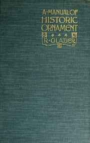 A manual of historic ornament, treating upon the evolution, tradition, and development of architecture & the applied arts