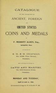 CATALOGUE OF THE COLLECTION OF ANCIENT, FOREIGN AND UNITED STATES COINS AND MEDALS OF F. MERRITT ALDEN, ESQ., SPRINGFIELD, MASS.